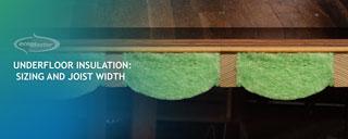 Underfloor Insulation Sizing and Joist Width